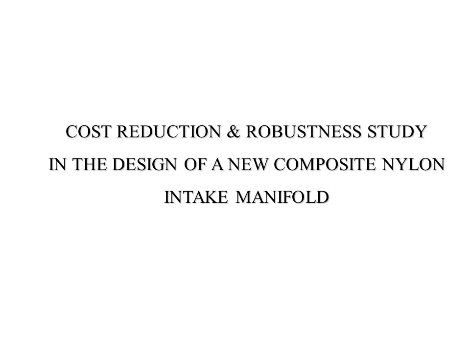 COST REDUCTION & ROBUSTNESS STUDY IN THE DESIGN OF A NEW COMPOSITE NYLON INTAKE MANIFOLD