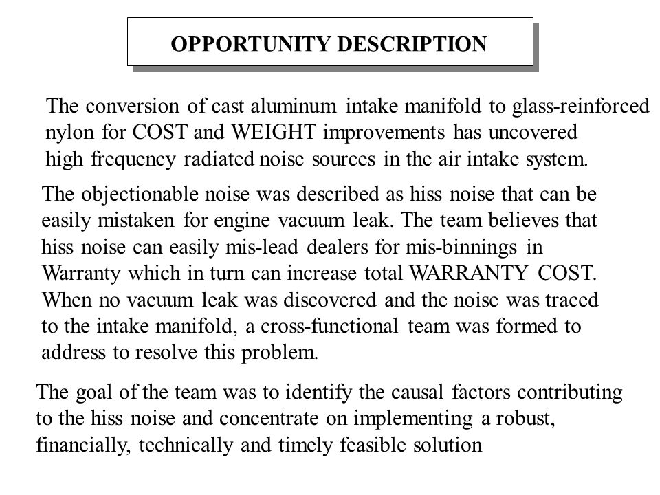 OPPORTUNITY DESCRIPTION The conversion of cast aluminum intake manifold to glass-reinforced nylon for COST and WEIGHT improvements has uncovered high frequency radiated noise sources in the air intake system.