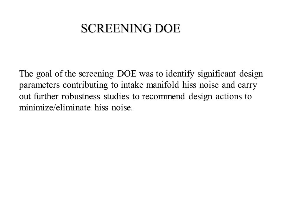 SCREENING DOE The goal of the screening DOE was to identify significant design parameters contributing to intake manifold hiss noise and carry out further robustness studies to recommend design actions to minimize/eliminate hiss noise.