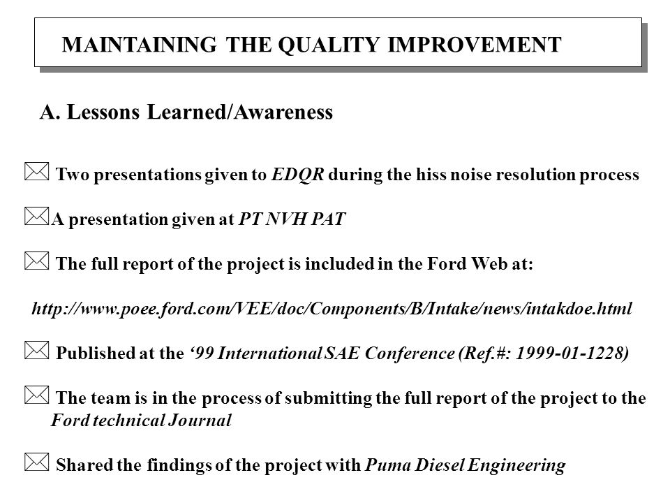 MAINTAINING THE QUALITY IMPROVEMENT * Two presentations given to EDQR during the hiss noise resolution process * A presentation given at PT NVH PAT * The full report of the project is included in the Ford Web at: http://www.poee.ford.com/VEE/doc/Components/B/Intake/news/intakdoe.html * Published at the '99 International SAE Conference (Ref.#: 1999-01-1228) * The team is in the process of submitting the full report of the project to the Ford technical Journal * Shared the findings of the project with Puma Diesel Engineering A.