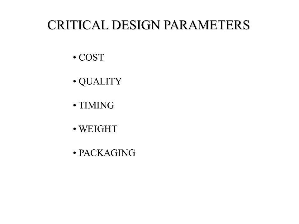 CRITICAL DESIGN PARAMETERS COST QUALITY TIMING WEIGHT PACKAGING