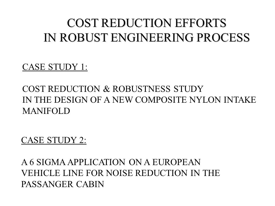 COST REDUCTION EFFORTS IN ROBUST ENGINEERING PROCESS CASE STUDY 1: COST REDUCTION & ROBUSTNESS STUDY IN THE DESIGN OF A NEW COMPOSITE NYLON INTAKE MANIFOLD CASE STUDY 2: A 6 SIGMA APPLICATION ON A EUROPEAN VEHICLE LINE FOR NOISE REDUCTION IN THE PASSANGER CABIN