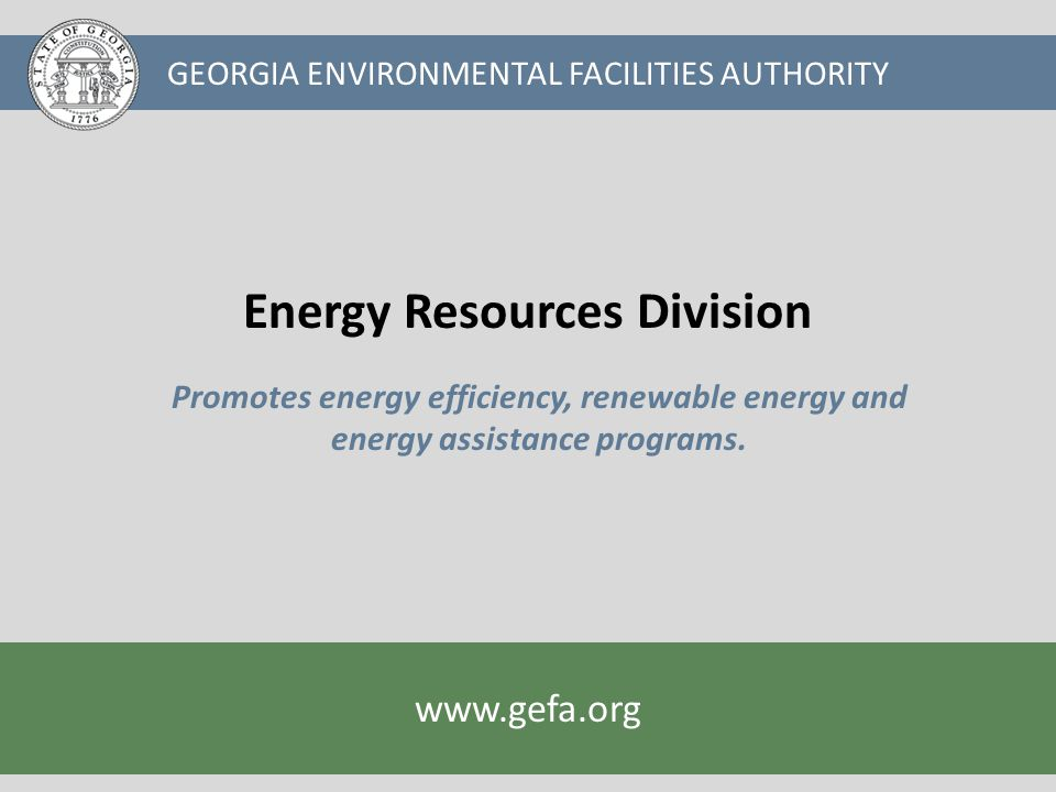 GEORGIA ENVIRONMENTAL FACILITIES AUTHORITY www.gefa.org Energy efficiency and renewable energy projects will grow our economy and create jobs Reducing energy use through conservation and efficiency will contribute to the stewardship of our state's natural resources and save taxpayer dollars Developing renewable energy in Georgia will diversify our energy resources, stimulate the economy and improve the environment
