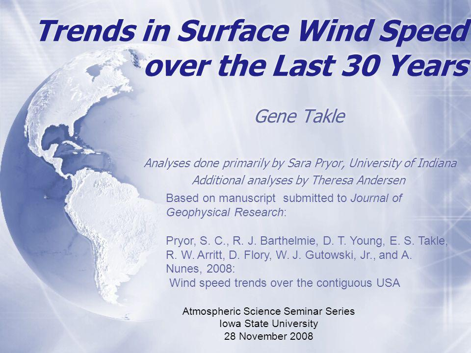 Trends in Surface Wind Speed over the Last 30 Years Gene Takle Analyses done primarily by Sara Pryor, University of Indiana Additional analyses by Theresa Andersen Gene Takle Analyses done primarily by Sara Pryor, University of Indiana Additional analyses by Theresa Andersen Based on manuscript submitted to Journal of Geophysical Research: Pryor, S.