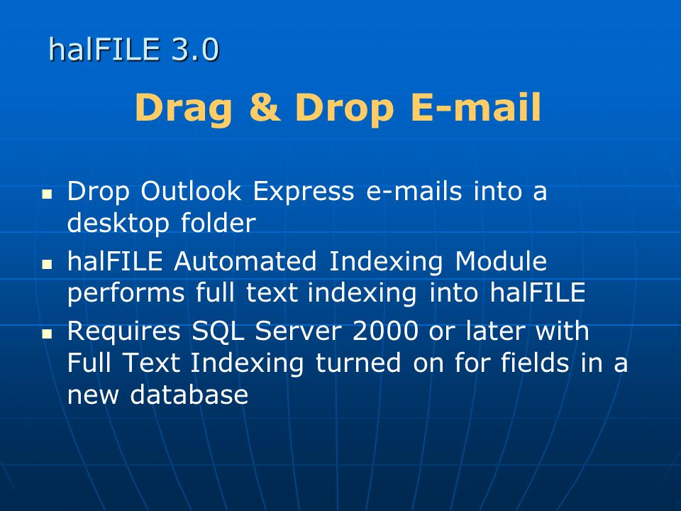 halFILE 3.0 Drag & Drop E-mail Drop Outlook Express e-mails into a desktop folder halFILE Automated Indexing Module performs full text indexing into halFILE Requires SQL Server 2000 or later with Full Text Indexing turned on for fields in a new database