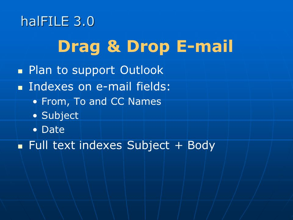 halFILE 3.0 Drag & Drop E-mail Plan to support Outlook Indexes on e-mail fields: From, To and CC Names Subject Date Full text indexes Subject + Body