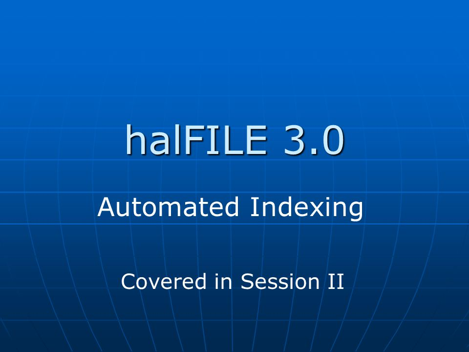 Automated Indexing halFILE 3.0 Covered in Session II