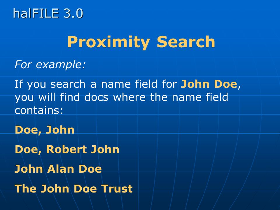 halFILE 3.0 Proximity Search For example: If you search a name field for John Doe, you will find docs where the name field contains: Doe, John Doe, Robert John John Alan Doe The John Doe Trust