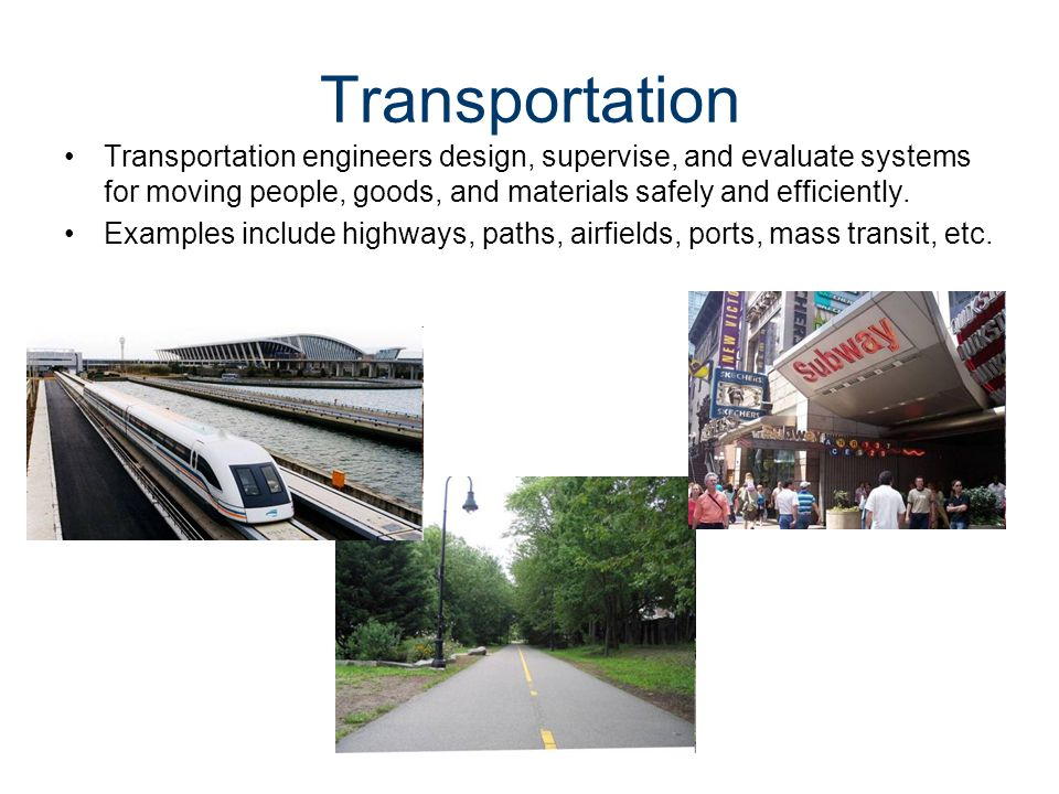 Transportation Transportation engineers design, supervise, and evaluate systems for moving people, goods, and materials safely and efficiently.