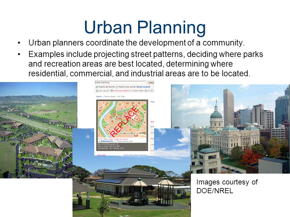 Urban Planning Urban planners coordinate the development of a community. Examples include projecting street patterns, deciding where parks and recreat
