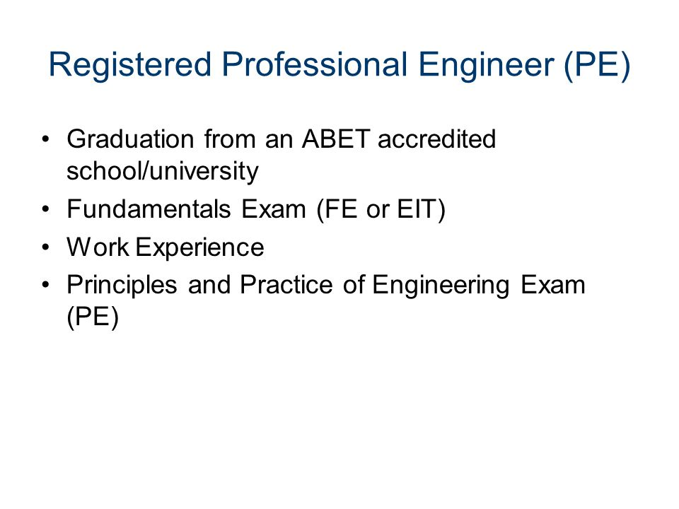 Registered Professional Engineer (PE) Graduation from an ABET accredited school/university Fundamentals Exam (FE or EIT) Work Experience Principles and Practice of Engineering Exam (PE)