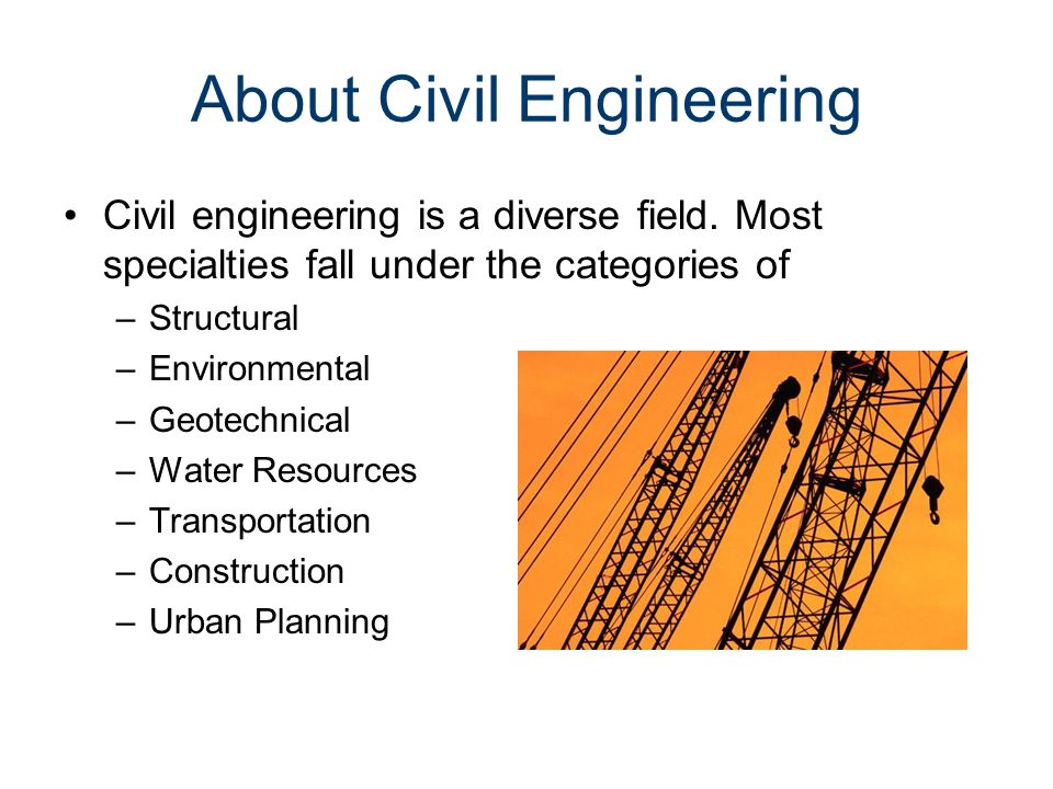 About Civil Engineering Civil engineering is a diverse field. Most specialties fall under the categories of –Structural –Environmental –Geotechnical –