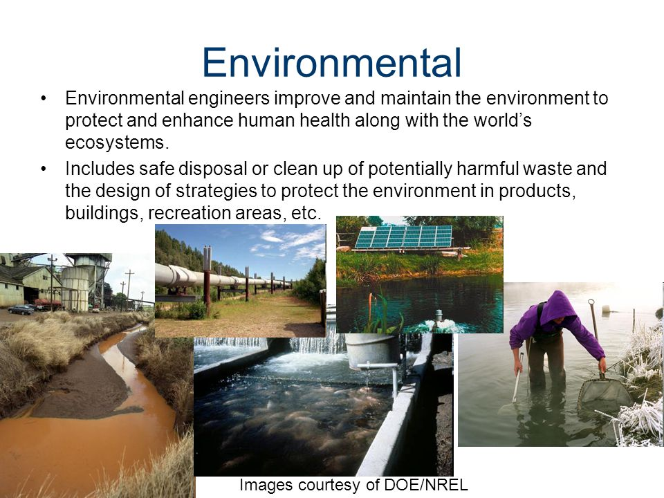 Environmental Environmental engineers improve and maintain the environment to protect and enhance human health along with the world's ecosystems.