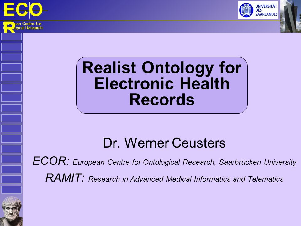 ECO R European Centre for Ontological Research Realist Ontology for Electronic Health Records Dr. Werner Ceusters ECOR: European Centre for Ontologica