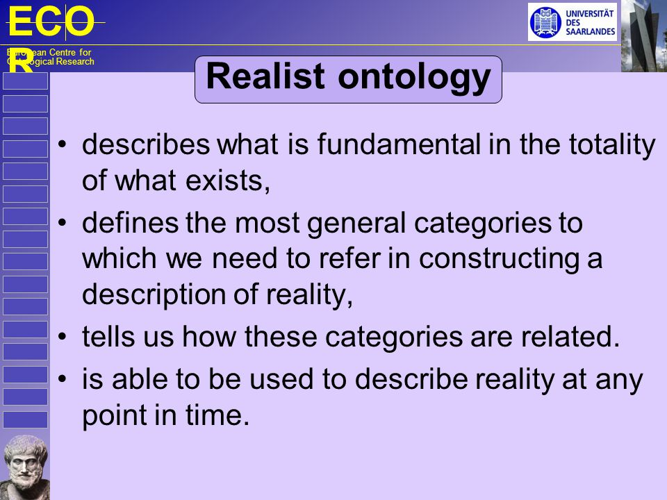 ECO R European Centre for Ontological Research Realist ontology describes what is fundamental in the totality of what exists, defines the most general