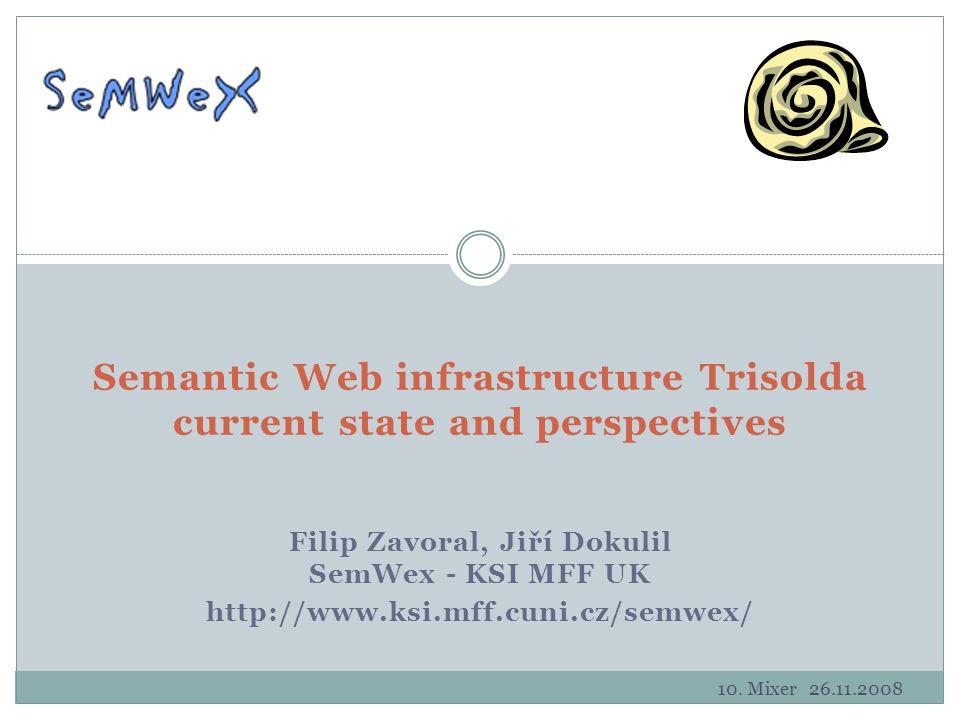 Filip Zavoral, Jiří Dokulil SemWex - KSI MFF UK http://www.ksi.mff.cuni.cz/semwex/ Semantic Web infrastructure Trisolda current state and perspectives 10.
