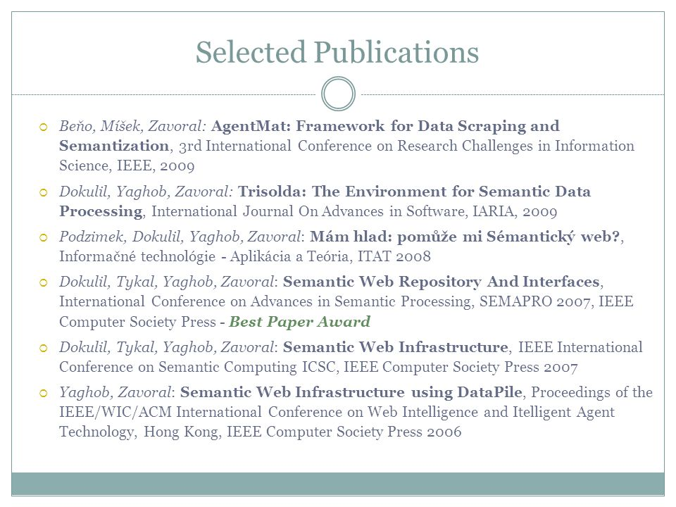Selected Publications  Beňo, Míšek, Zavoral: AgentMat: Framework for Data Scraping and Semantization, 3rd International Conference on Research Challenges in Information Science, IEEE, 2009  Dokulil, Yaghob, Zavoral: Trisolda: The Environment for Semantic Data Processing, International Journal On Advances in Software, IARIA, 2009  Podzimek, Dokulil, Yaghob, Zavoral: Mám hlad: pomůže mi Sémantický web , Informačné technológie - Aplikácia a Teória, ITAT 2008  Dokulil, Tykal, Yaghob, Zavoral: Semantic Web Repository And Interfaces, International Conference on Advances in Semantic Processing, SEMAPRO 2007, IEEE Computer Society Press - Best Paper Award  Dokulil, Tykal, Yaghob, Zavoral: Semantic Web Infrastructure, IEEE International Conference on Semantic Computing ICSC, IEEE Computer Society Press 2007  Yaghob, Zavoral: Semantic Web Infrastructure using DataPile, Proceedings of the IEEE/WIC/ACM International Conference on Web Intelligence and Itelligent Agent Technology, Hong Kong, IEEE Computer Society Press 2006