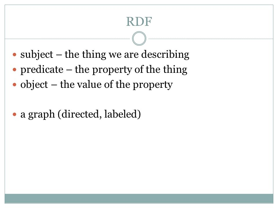 RDF subject – the thing we are describing predicate – the property of the thing object – the value of the property a graph (directed, labeled)