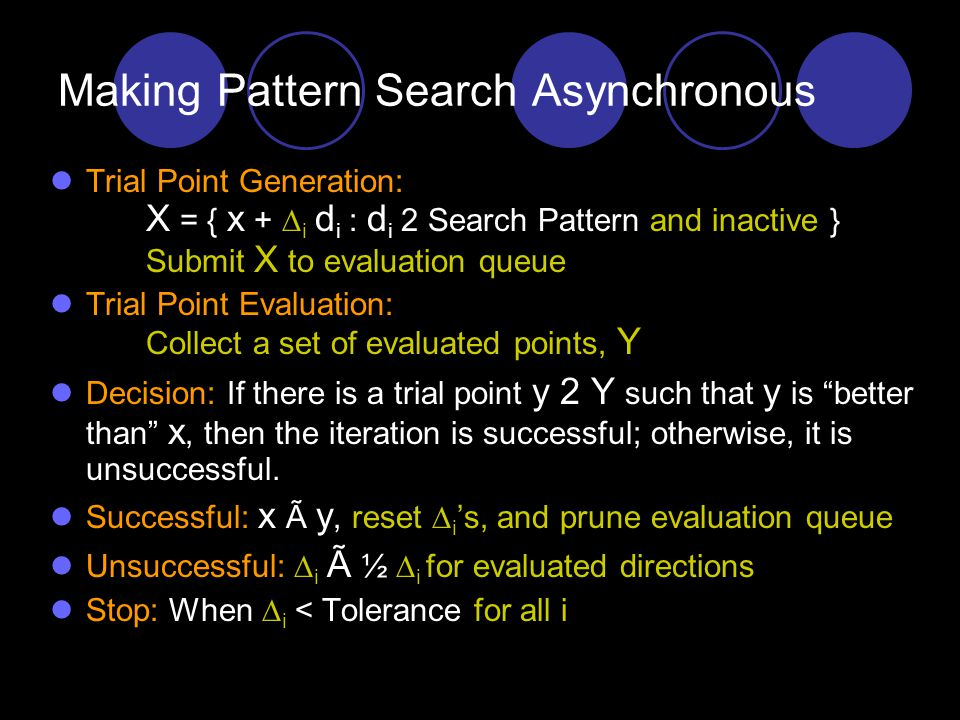 July 3, 2007Kolda - EPSRI Technical Seminar Series15 Making Pattern Search Asynchronous Trial Point Generation: Y = { x +  d i : d i 2 Search Pattern } Trial Point Evaluation: For each y 2 Y, evaluate f(y) Decision: If there is a trial point y 2 Y such that y is better than x, then the iteration is successful; otherwise, it is unsuccessful.