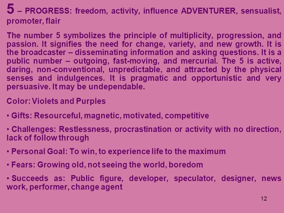12 5 – PROGRESS: freedom, activity, influence ADVENTURER, sensualist, promoter, flair The number 5 symbolizes the principle of multiplicity, progressi