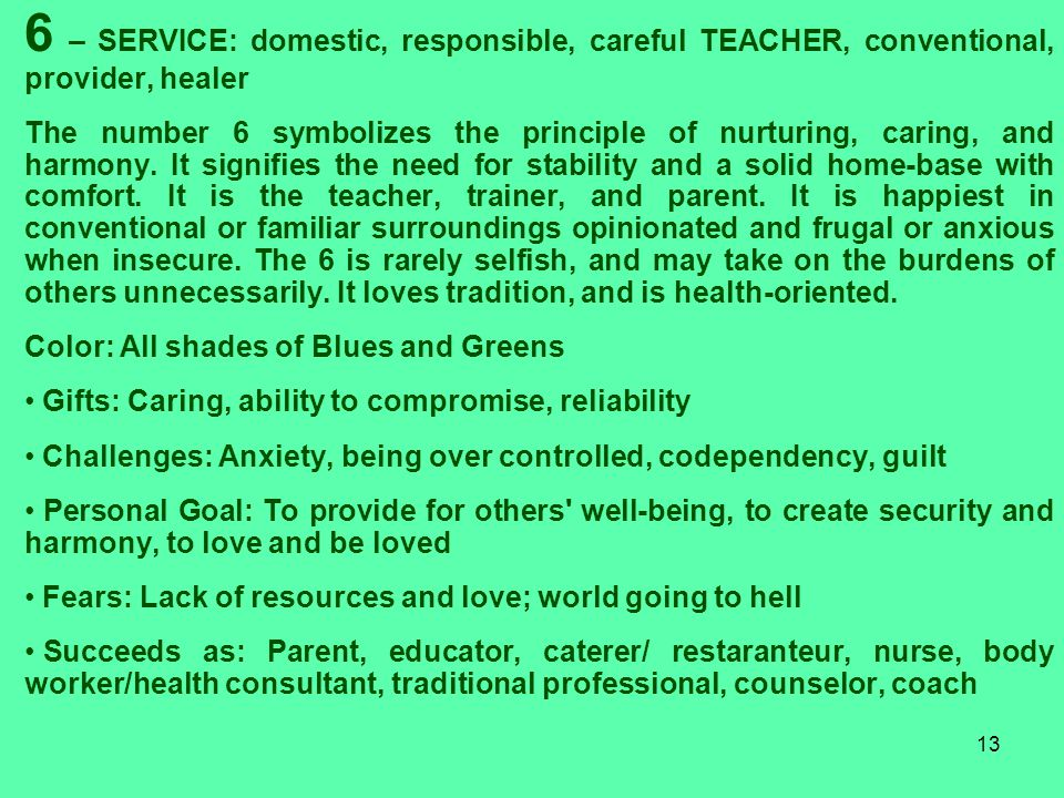 13 6 – SERVICE: domestic, responsible, careful TEACHER, conventional, provider, healer The number 6 symbolizes the principle of nurturing, caring, and