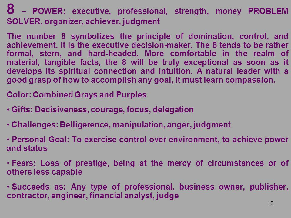 15 8 – POWER: executive, professional, strength, money PROBLEM SOLVER, organizer, achiever, judgment The number 8 symbolizes the principle of dominati
