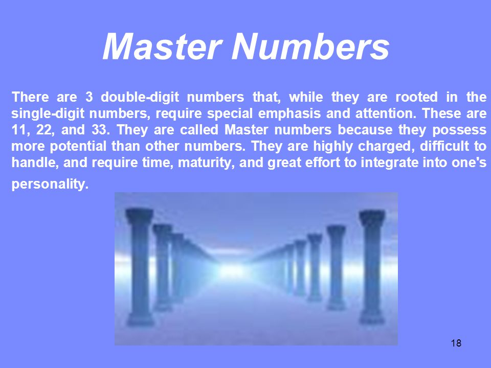 18 Master Numbers There are 3 double-digit numbers that, while they are rooted in the single-digit numbers, require special emphasis and attention. Th