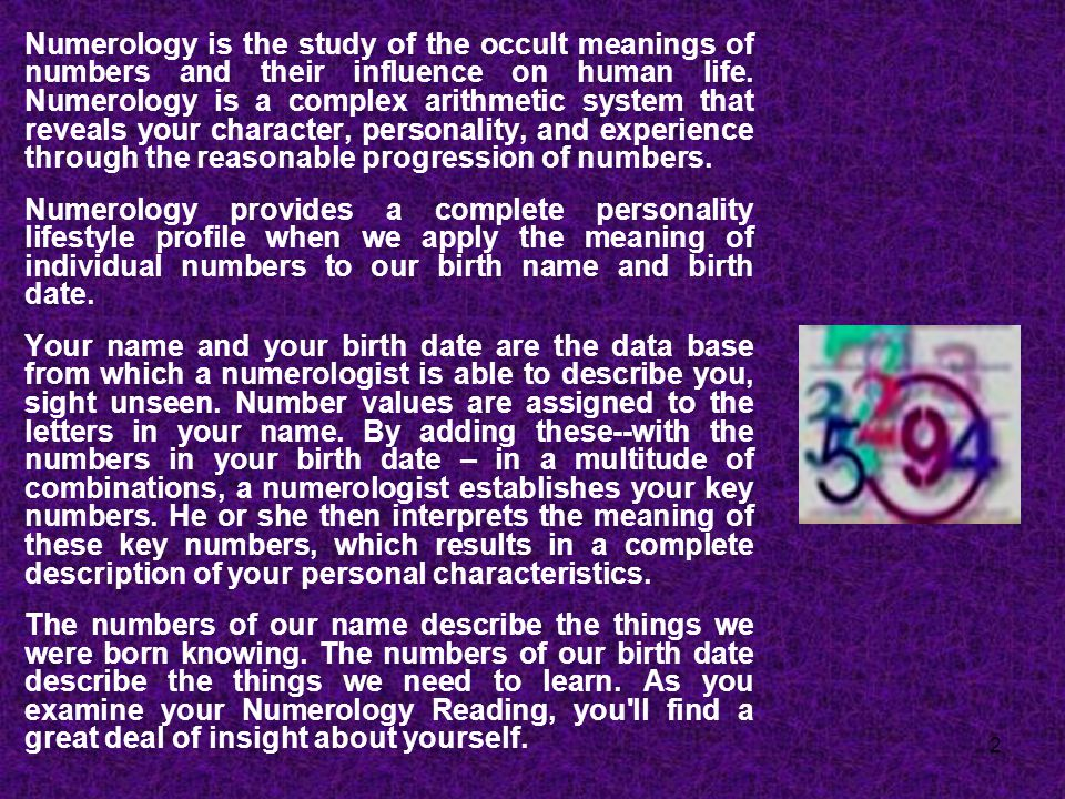 2 Numerology is the study of the occult meanings of numbers and their influence on human life. Numerology is a complex arithmetic system that reveals