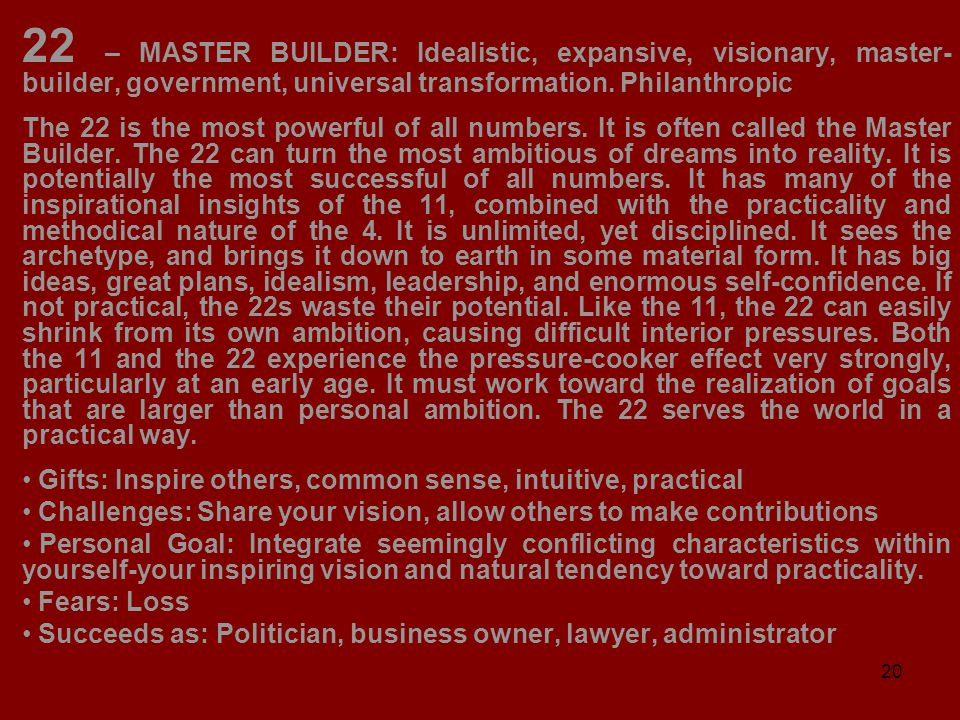 20 22 – MASTER BUILDER: Idealistic, expansive, visionary, master- builder, government, universal transformation. Philanthropic The 22 is the most powe