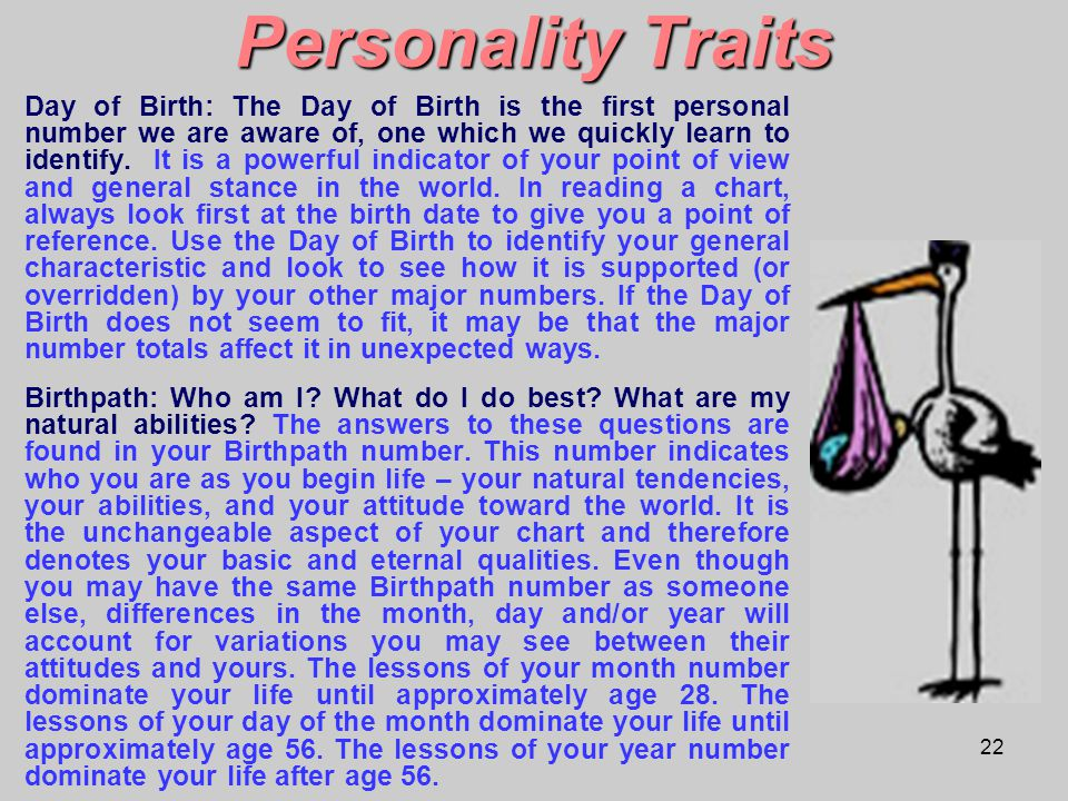 22 Personality Traits Day of Birth: The Day of Birth is the first personal number we are aware of, one which we quickly learn to identify. It is a pow