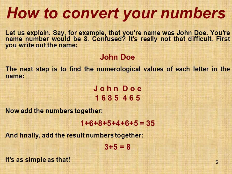 5 How to convert your numbers Let us explain. Say, for example, that you're name was John Doe. You're name number would be 8. Confused? It's really no