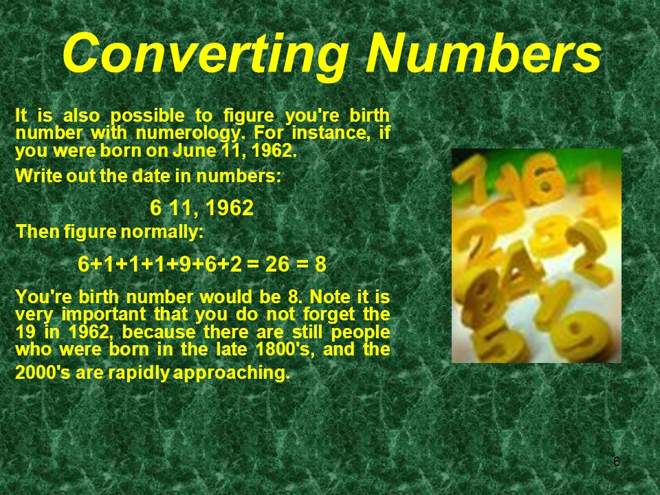 6 Converting Numbers It is also possible to figure you're birth number with numerology. For instance, if you were born on June 11, 1962. Write out the
