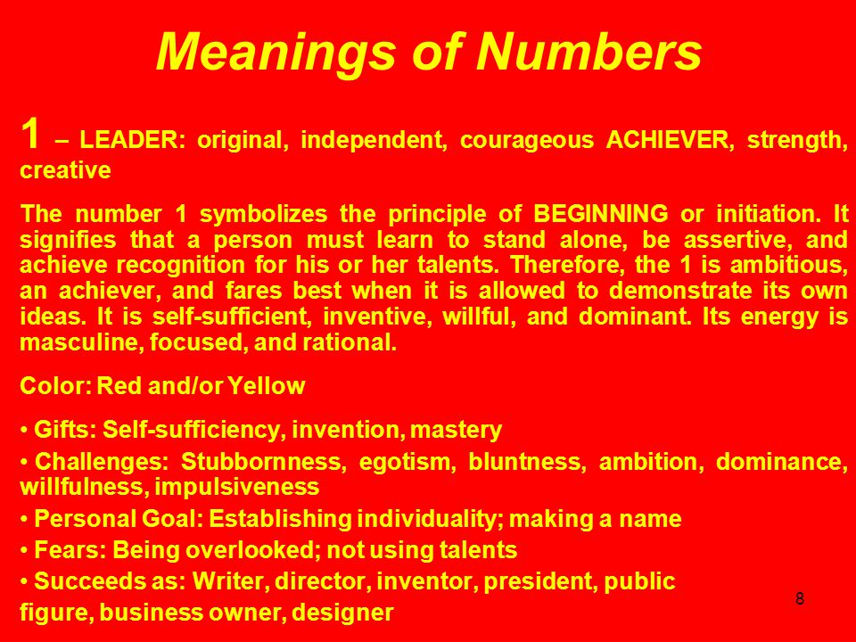8 Meanings of Numbers 1 – LEADER: original, independent, courageous ACHIEVER, strength, creative The number 1 symbolizes the principle of BEGINNING or