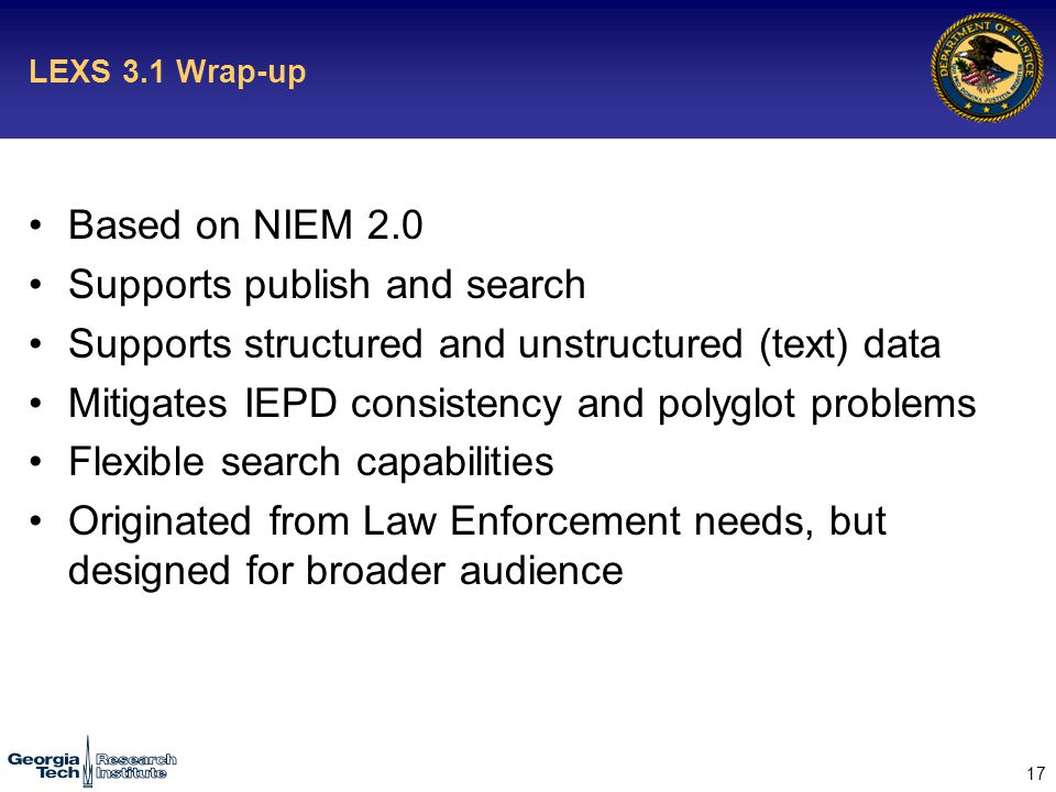 17 LEXS 3.1 Wrap-up Based on NIEM 2.0 Supports publish and search Supports structured and unstructured (text) data Mitigates IEPD consistency and polyglot problems Flexible search capabilities Originated from Law Enforcement needs, but designed for broader audience