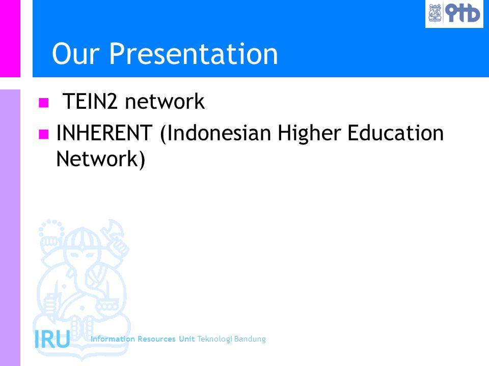 Information Resources Unit Teknologi Bandung IRU Our Presentation TEIN2 network INHERENT (Indonesian Higher Education Network)