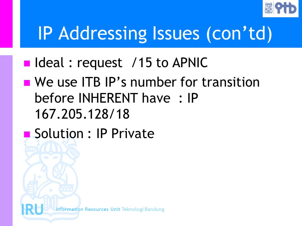 Information Resources Unit Teknologi Bandung IRU IP Addressing Issues (con'td) Ideal : request /15 to APNIC We use ITB IP's number for transition befo
