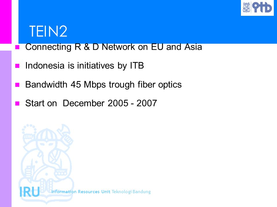 Information Resources Unit Teknologi Bandung IRU TEIN2 Connecting R & D Network on EU and Asia Indonesia is initiatives by ITB Bandwidth 45 Mbps troug