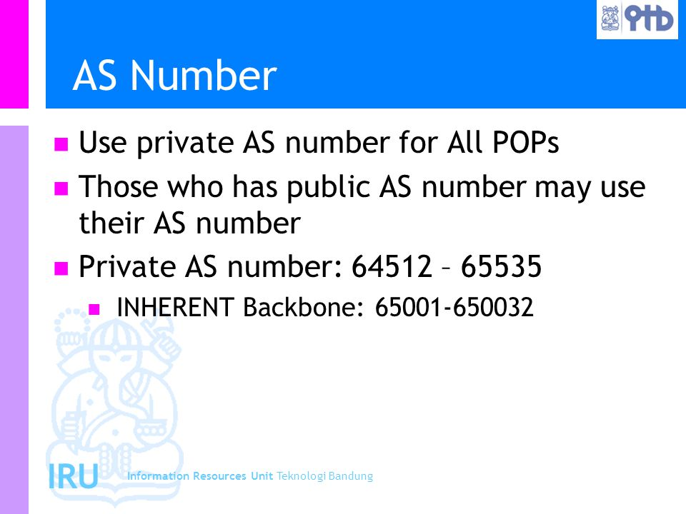 Information Resources Unit Teknologi Bandung IRU AS Number Use private AS number for All POPs Those who has public AS number may use their AS number Private AS number: 64512 – 65535 INHERENT Backbone: 65001-650032