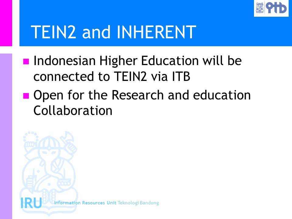 Information Resources Unit Teknologi Bandung IRU TEIN2 and INHERENT Indonesian Higher Education will be connected to TEIN2 via ITB Open for the Resear
