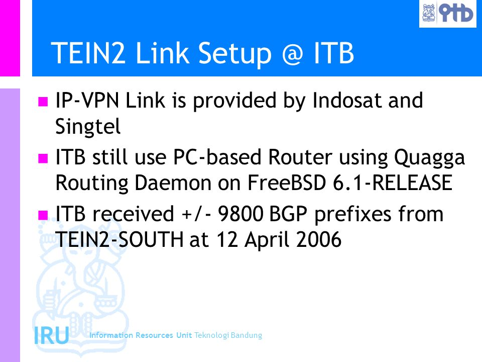 Information Resources Unit Teknologi Bandung IRU TEIN2 Link Setup @ ITB IP-VPN Link is provided by Indosat and Singtel ITB still use PC-based Router u
