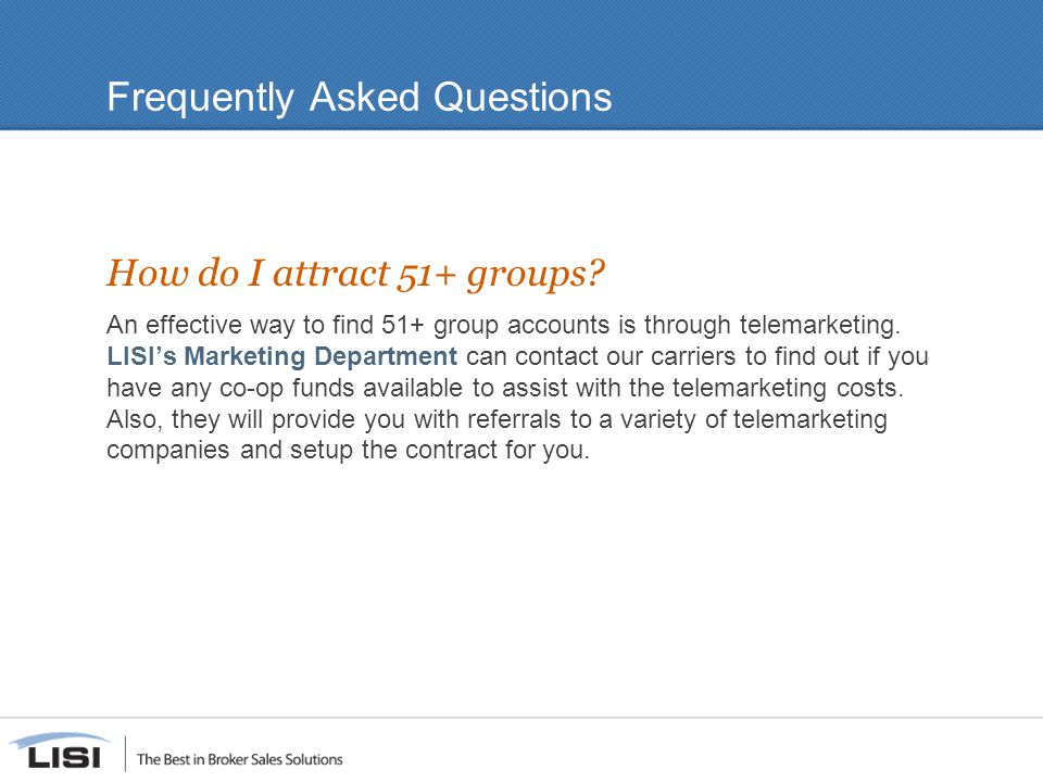 Frequently Asked Questions How do I attract 51+ groups? An effective way to find 51+ group accounts is through telemarketing. LISI's Marketing Departm