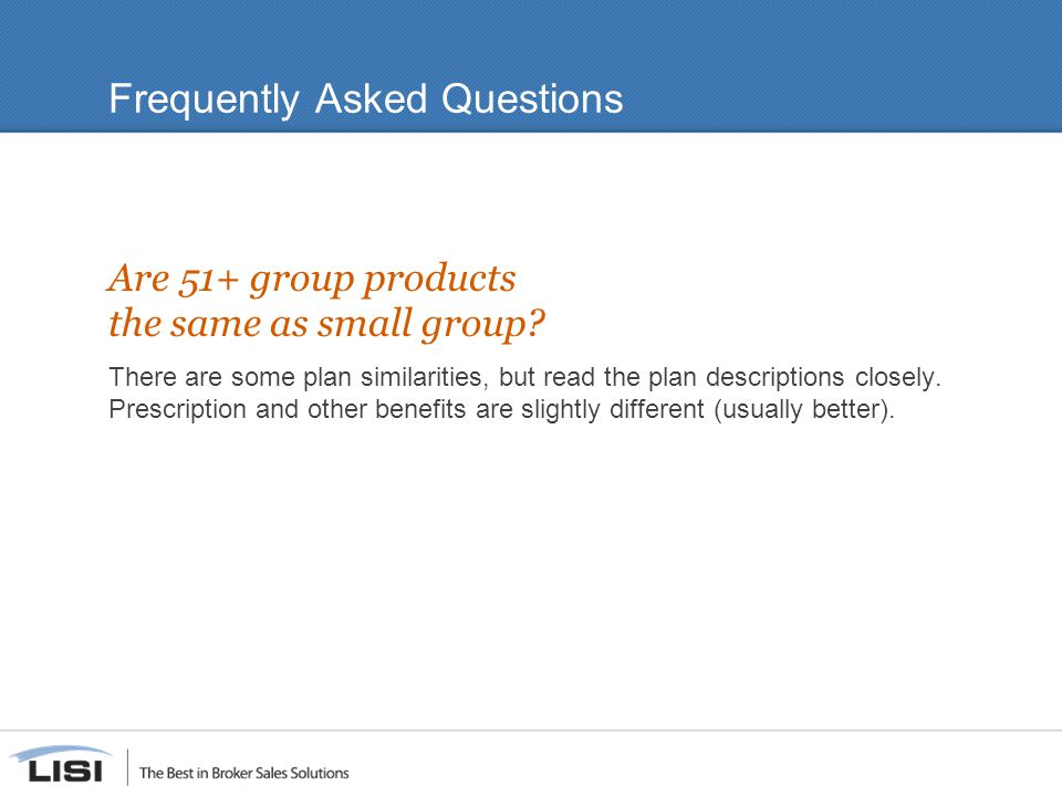 Frequently Asked Questions Are 51+ group products the same as small group? There are some plan similarities, but read the plan descriptions closely. P