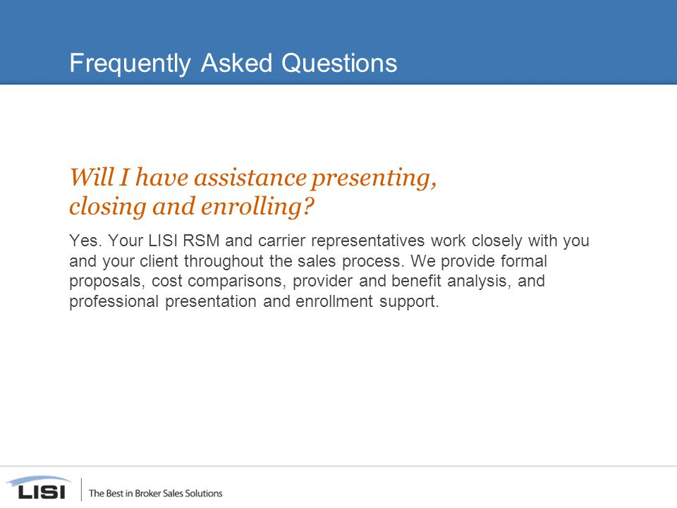 Frequently Asked Questions Will I have assistance presenting, closing and enrolling? Yes. Your LISI RSM and carrier representatives work closely with