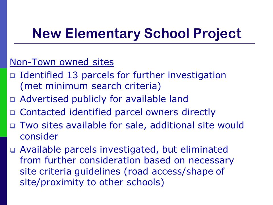 New Elementary School Project Non-Town owned sites  Identified 13 parcels for further investigation (met minimum search criteria)  Advertised public