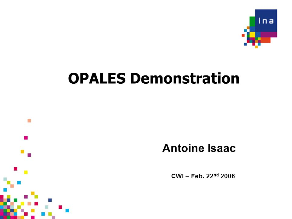 OPALES Demonstration CWI – Feb. 22 nd 2006 Antoine Isaac