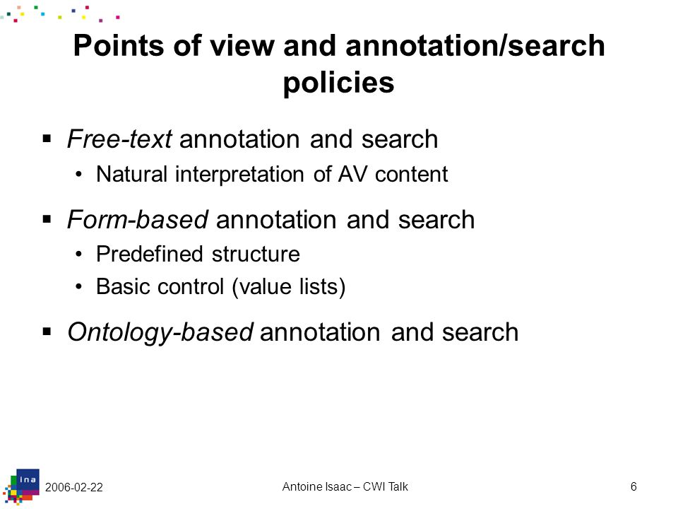 2006-02-22 Antoine Isaac – CWI Talk6 Points of view and annotation/search policies  Free-text annotation and search Natural interpretation of AV cont