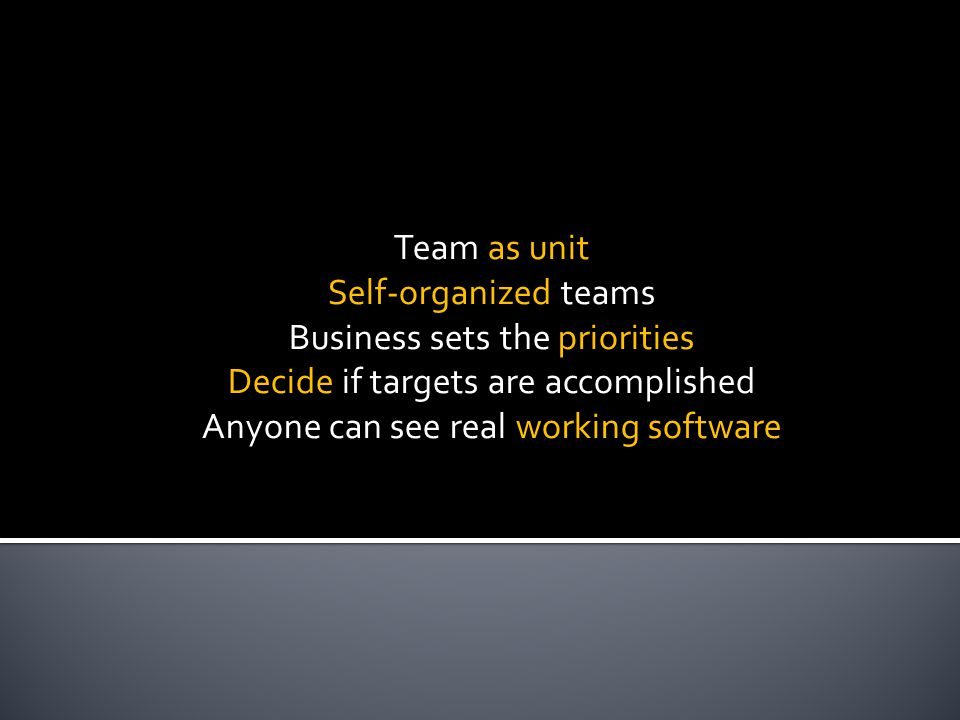 Team as unit Self-organized teams Business sets the priorities Decide if targets are accomplished Anyone can see real working software