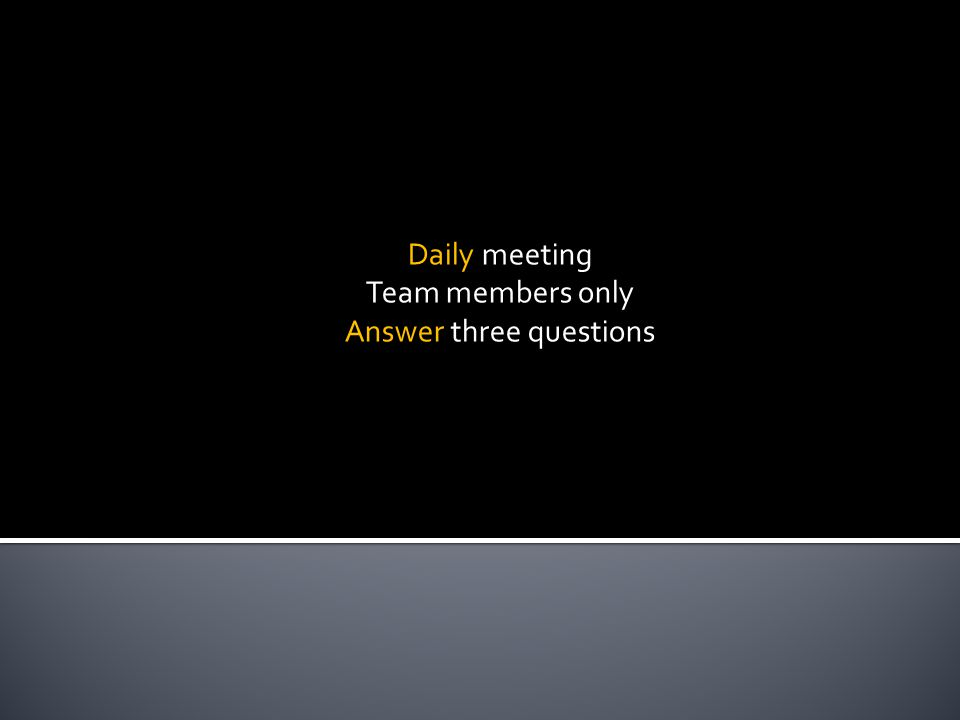 Daily meeting Team members only Answer three questions