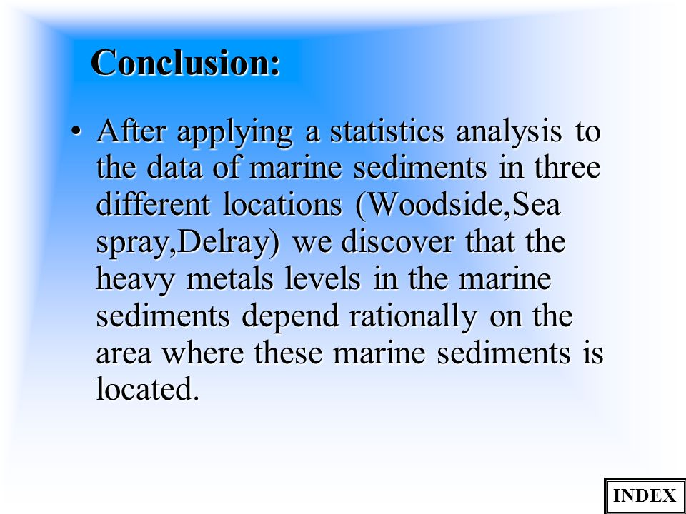 Conclusion: After applying a statistics analysis to the data of marine sediments in three different locations (Woodside,Sea spray,Delray) we discover that the heavy metals levels in the marine sediments depend rationally on the area where these marine sediments is located.After applying a statistics analysis to the data of marine sediments in three different locations (Woodside,Sea spray,Delray) we discover that the heavy metals levels in the marine sediments depend rationally on the area where these marine sediments is located.