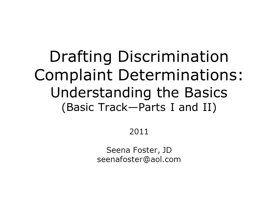 Drafting Discrimination Complaint Determinations: Understanding the Basics (Basic Track—Parts I and II) 2011 Seena Foster, JD seenafoster@aol.com